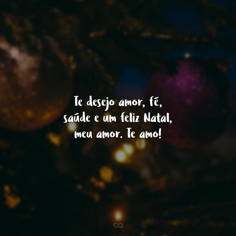 Te desejo amor, fé, saúde e um feliz Natal, meu amor. Te amo!