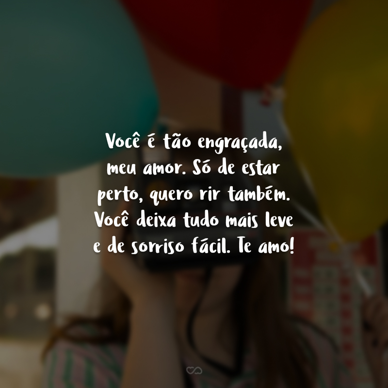 Você é tão engraçada, meu amor. Só de estar perto, quero rir também. Você deixa tudo mais leve e de sorriso fácil. Te amo!