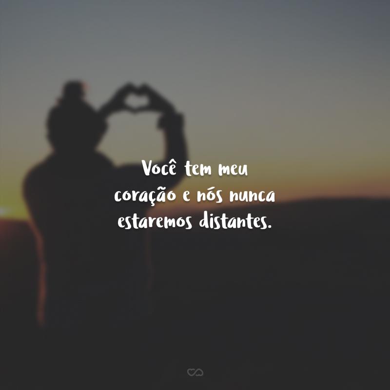 Você tem meu coração e nós nunca estaremos distantes.