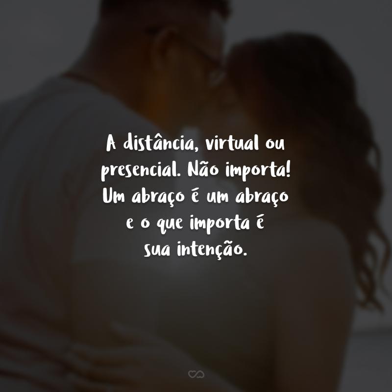 A distância, virtual ou presencial. Não importa! Um abraço é um abraço e o que importa é sua intenção.