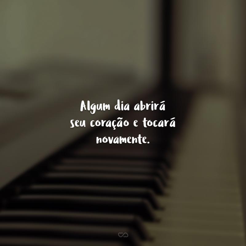 Algum dia abrirá seu coração e tocará novamente.