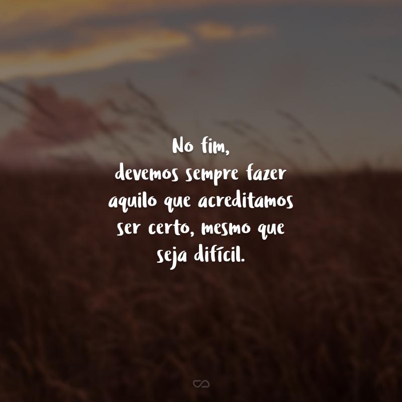 No fim, devemos sempre fazer aquilo que acreditamos ser certo, mesmo que seja difícil.