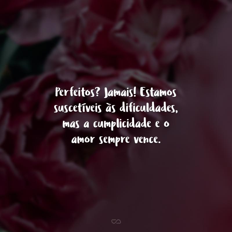 Perfeitos? Jamais! Estamos suscetíveis às dificuldades, mas a cumplicidade e o amor sempre vence.