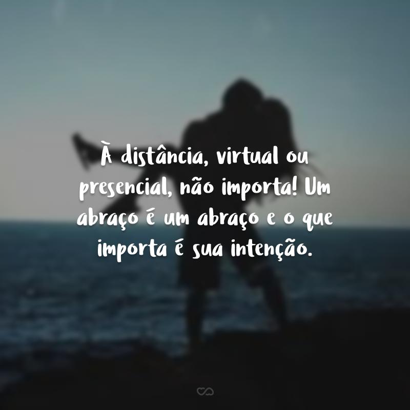 À distância, virtual ou presencial, não importa! Um abraço é um abraço e o que importa é sua intenção.