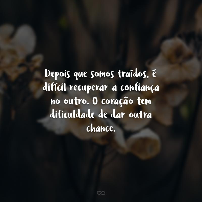 Depois que somos traídos, é difícil recuperar a confiança no outro. O coração tem dificuldade de dar outra chance.