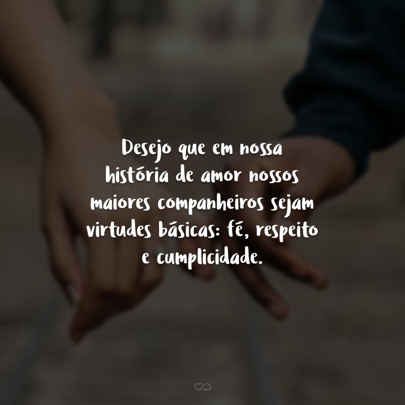 Desejo que em nossa história de amor nossos maiores companheiros sejam virtudes básicas: fé, respeito e cumplicidade.