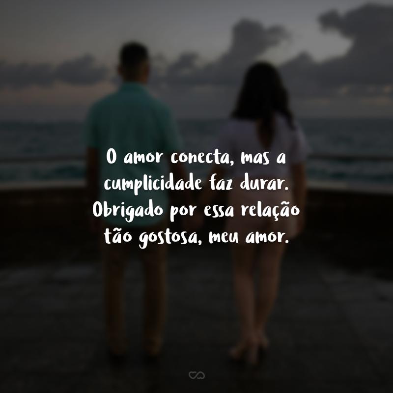 O amor conecta, mas a cumplicidade faz durar. Obrigado por essa relação tão gostosa, meu amor.