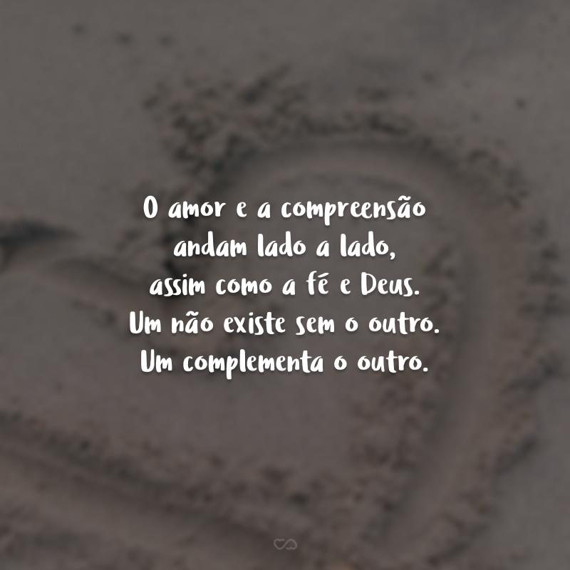 O amor e a compreensão andam lado a lado, assim como a fé e Deus. Um não existe sem o outro. Um complementa o outro.
