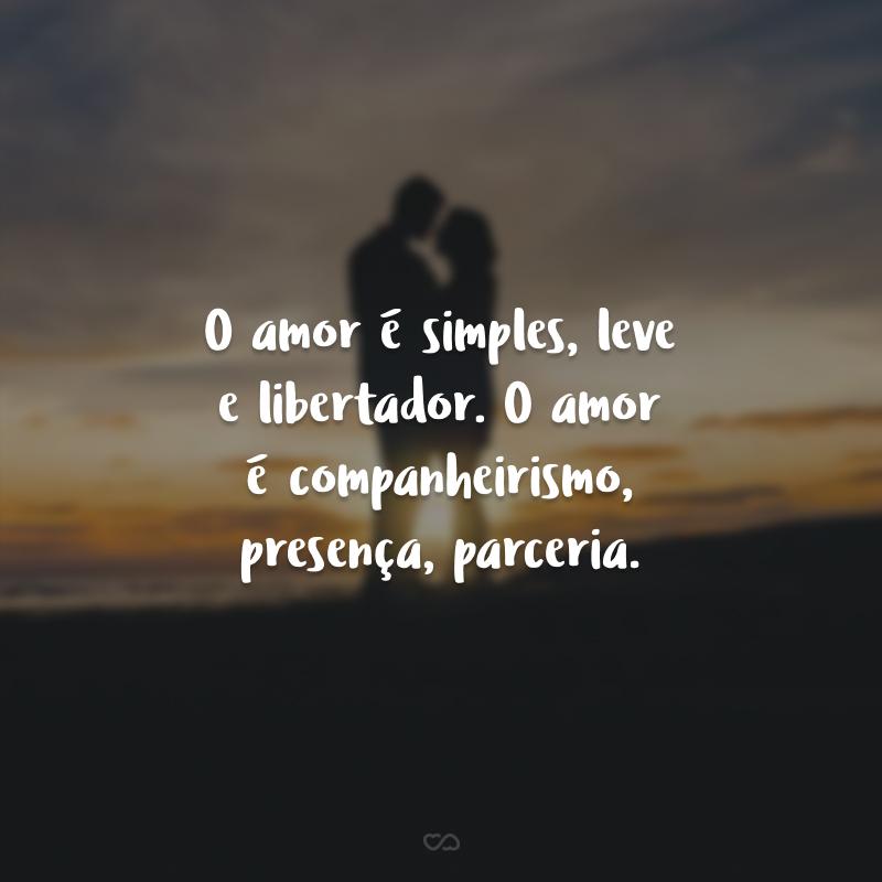 O amor é simples, leve e libertador. O amor é companheirismo, presença, parceria. É recíproco, intenso e envolvente, onde só se ganha e nada se perde.