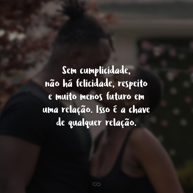 Sem cumplicidade, não há felicidade, respeito e muito menos futuro em uma relação. Isso é a chave de qualquer relação.
