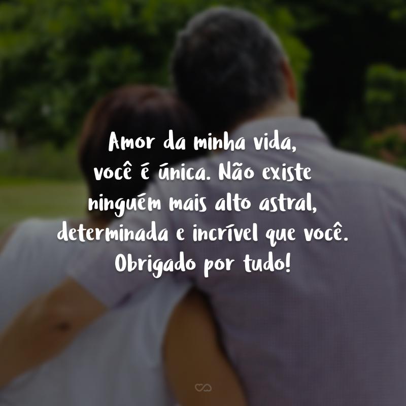 Amor da minha vida, você é única. Não existe ninguém mais alto astral, determinada e incrível que você. Obrigado por tudo!