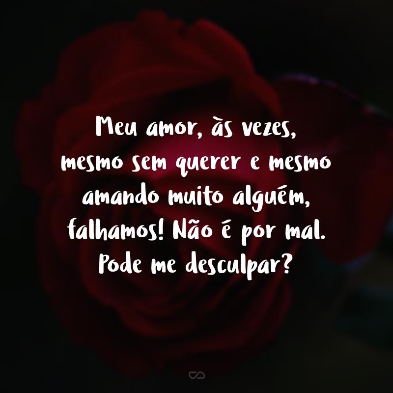 Meu amor, às vezes, mesmo sem querer e mesmo amando muito alguém, falhamos! Não é por mal. Pode me desculpar?