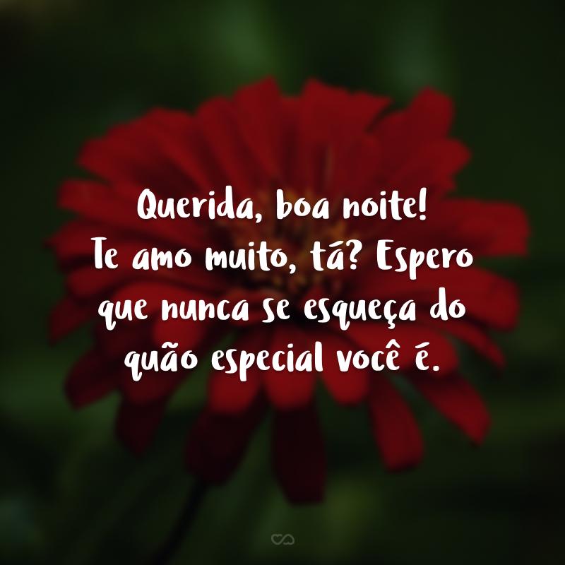Querida, boa noite! Te amo muito, tá? Espero que nunca se esqueça do quão especial você é.