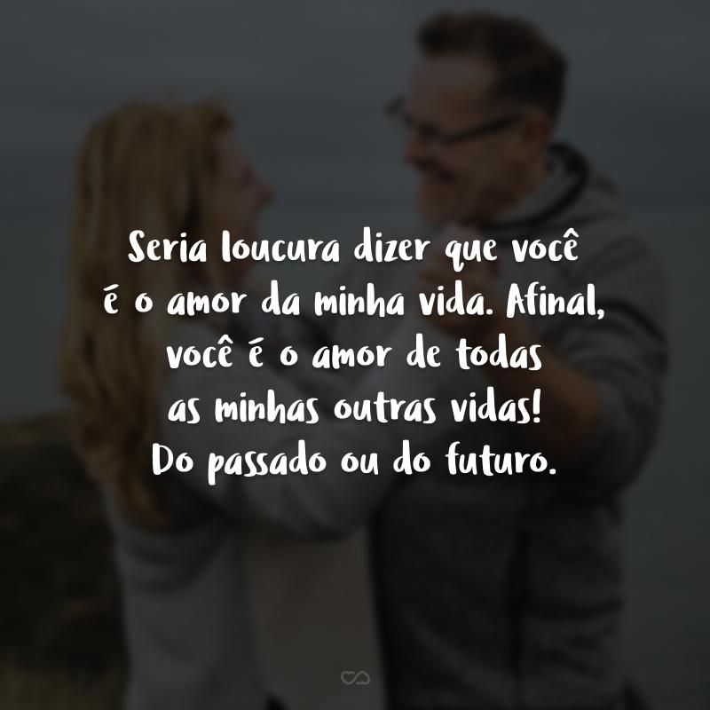 Seria loucura dizer que você é o amor da minha vida. Afinal, você é o amor de todas as minhas outras vidas! Do passado ou do futuro.